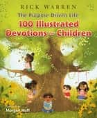 The Purpose Driven Life 100 Devotions for Children ebook by Rick Warren, Morgan Huff