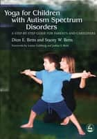 Yoga for Children with Autism Spectrum Disorders ebook by Dion E. Betts,Stacey E. Betts
