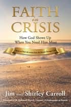 Faith in Crisis: How God Shows Up When You Need Him Most ebook by Jim Carroll, Shirley Carroll