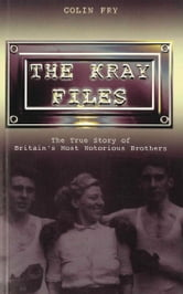 The Kray Files - The True Story of Britain's Most Notorious Murderers ebook by Colin Fry