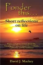 Ponder This . . . Short Reflections On Life ebook by David J. Mackey