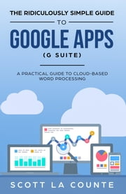 The Ridiculously Simple Guide to Google Apps (G Suite) - A Practical Guide to Google Drive Google Docs, Google Sheets, Google Slides, and Google Forms ebook by Scott La Counte