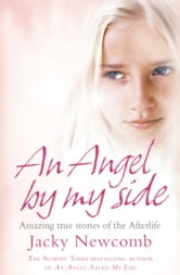 An Angel By My Side: Amazing True Stories of the Afterlife ebook by Jacky Newcomb