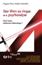 Star Wars au risque de la psychanalyse - Dark Vador, adolescent mélancolique ? ebook by Hugues PARIS, hubert STOECKLIN