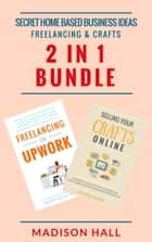Secret Home Based Business Ideas: Freelancing & Crafts (2 in 1 Bundle) ebook by Madison Hall