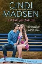 Act Like You Love Me ebook by Cindi Madsen