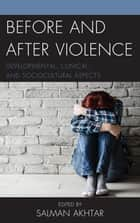 Before and After Violence - Developmental, Clinical, and Sociocultural Aspects ebook by Salman Akhtar, Shawn Blue, Ann G. Smolen,...