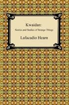 Kwaidan: Stories and Studies of Strange Things ebook by Lafcadio Hearn