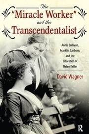 """Miracle Worker"" and the Transcendentalist - Annie Sullivan, Franklin Sanborn, and the Education of Helen Keller ebook by David Wagner"