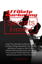 Affiliate Marketing Secrets Exposed - Grab This Ultimate Handbook And Get The Best Affiliate Marketing Tips, Affiliate Marketing Programs, How To Start Affiliate Marketing Business, Becoming A Successful Affiliate Marketer, Affiliate Marketing Business Tricks And More! ebook by Cynthia B. Westbrook