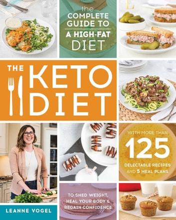 The Keto Diet - The Complete Guide to a High-Fat Diet, with More Than 125 Delectable Recipes and 5 Meal Plans to Shed Weight, Heal Your Body, and Regain Confidence ebook by Leanne Vogel