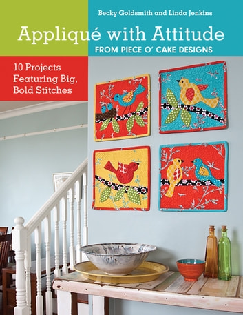 Applique with Attitude from Piece O'Cake Designs - 10 Projects Featuring Big, Bold Stitches ebook by Becky Goldsmith,Linda Jenkins