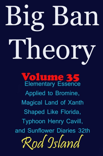 Big Ban Theory: Elementary Essence Applied to Bromine, Magical Land of Xanth Shaped Like Florida, Typhoon Henry Cavill, and Sunflower Diaries 32th, Volume 35 ebook by Rod Island