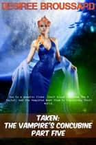Taken: The Vampire's Concubine Part Five - Taken: The Vampire's Concubine, #5 ebook by Desiree Broussard