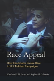 Race Appeal - How Candidates Invoke Race in U.S. Political Campaigns ebook by Charlton McIlwain, Stephen M Caliendo