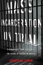 Mass Incarceration on Trial - A Remarkable Court Decision and the Future of Prisons in America ebook by Jonathan Simon
