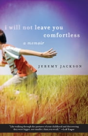 I Will Not Leave You Comfortless - A Memoir ebook by Jeremy Jackson
