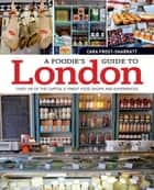 A Foodie's Guide to London: Over 100 of the Capital's Finest Food Shops and Experiences ebook by Cara Frost-Sharratt