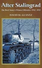 After Stalingrad: The Red Army's Winter Offensive 1942-1943 - The Red Army's Winter Offensive, 1942-1943 ebook by David M. Glantz