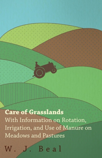 Care of Grasslands - With Information on Rotation, Irrigation, and Use of Manure on Meadows and Pastures ebook by W. J. Beal