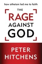 The Rage Against God ebook by Peter Hitchens