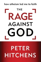 The Rage Against God - How Atheism Led Me to Faith ebook by Peter Hitchens