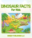 Dinosaur Facts For Kids - Children's Dinosaur Books ebook by Speedy Publishing
