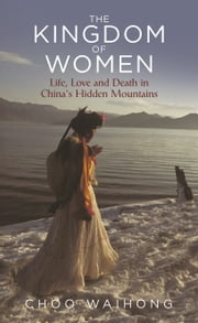 The Kingdom of Women - Life, Love and Death in China's Hidden Mountains ebook by Choo WaiHong