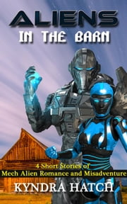 Aliens in the Barn: 4 Short Stories of Mech Alien Romance and Misadventure ebook by Kyndra Hatch