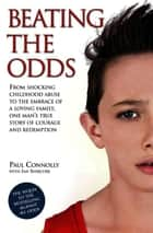 Beating the Odds - From shocking childhood abuse to the embrace of a loving family, one man's true story of courage and redemption ebook by Paul Connolly