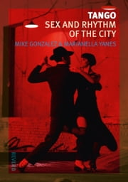 Tango - Sex and Rhythm of the City ebook by Mike Gonzalez,Marianella Yanes