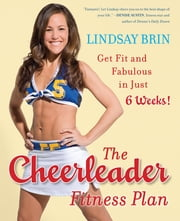 The Cheerleader Fitness Plan - Get Fit and Fabulous in Just Six Weeks! ebook by Lindsay Brin