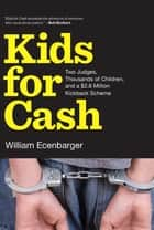 Kids for Cash - Two Judges, Thousands of Children, and a $2.6 Million Kickback Scheme ebook by William Ecenbarger