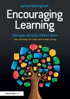 Encouraging Learning - How you can help children learn ebook by James Nottingham