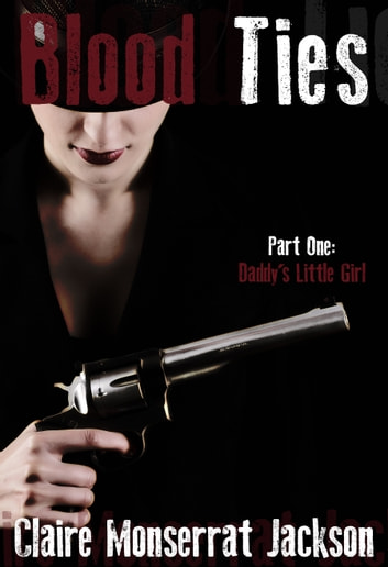 Blood Ties (Part One: Daddy's Little Girl) ebook by Claire Monserrat Jackson
