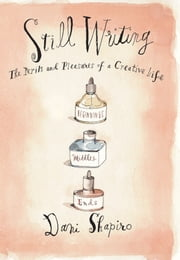 Still Writing - The Pleasures and Perils of a Creative Life ebook by Dani Shapiro
