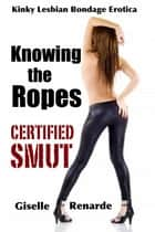 Knowing the Ropes (Kinky Lesbian Bondage Erotica) ebook by Giselle Renarde