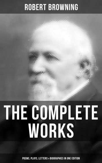 The Complete Works of Robert Browning: Poems, Plays, Letters & Biographies in One Edition - From one of the most important Victorian poets and playwrights, regarded as a sage and philosopher-poet, known for Porphyria's Lover, The Pied Piper of Hamelin, The Book and the Ring eBook by Robert Browning