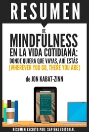 Mindfulness En La Vida Cotidiana: Donde Quiera Que Vayas, Ahí Estás (Wherever You Go, There You Are): Resumen completo del libro escrito por Jon Kabat-Zinn ebook by Sapiens Editorial