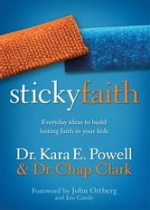 Sticky Faith - Everyday Ideas to Build Lasting Faith in Your Kids ebook by Kara E. Powell,Chap Clark