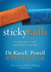 Sticky Faith - Everyday Ideas to Build Lasting Faith in Your Kids ebook by Kara E. Powell,Chap Clark,Candy