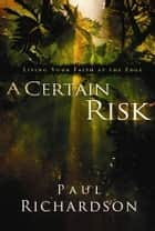 A Certain Risk - Living Your Faith at the Edge ebook by Paul Andrew Richardson, Erwin McManus