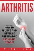 ARTHRITIS - How to Relieve and Reverse Rheumatoid Arthritis Today ebook by Vicki Joy