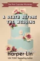 A Death Before the Wedding - A Pink Cupcake Mystery, #10 ebook by Harper Lin
