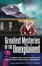 Greatest Mysteries of the Unexplained - A Compelling Collection of the World's Most Perplexing Phenomena ebook by Andrew Holland