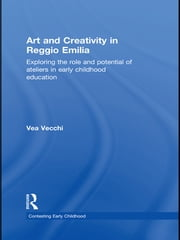 Art and Creativity in Reggio Emilia - Exploring the Role and Potential of Ateliers in Early Childhood Education ebook by Vea Vecchi