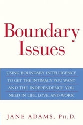 Boundary Issues - Using Boundary Intelligence to Get the Intimacy You Want and the Independence You Need in Life, Love, and Work ebook by Jane Adams