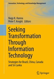 Seeking Transformation Through Information Technology - Strategies for Brazil, China, Canada and Sri Lanka ebook by Nagy K. Hanna,Peter T. Knight