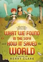 What We Found in the Sofa and How It Saved the World ebook by Henry Clark