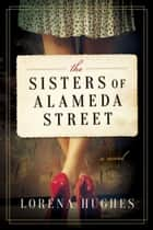 The Sisters of Alameda Street - A Novel eBook by Lorena Hughes